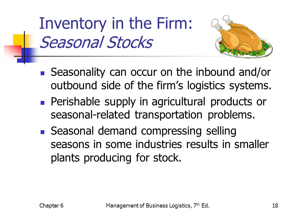 Chapter 6Management of Business Logistics, 7 th Ed.18 Inventory in the Firm: Seasonal Stocks Seasonality can occur on the inbound and/or outbound side