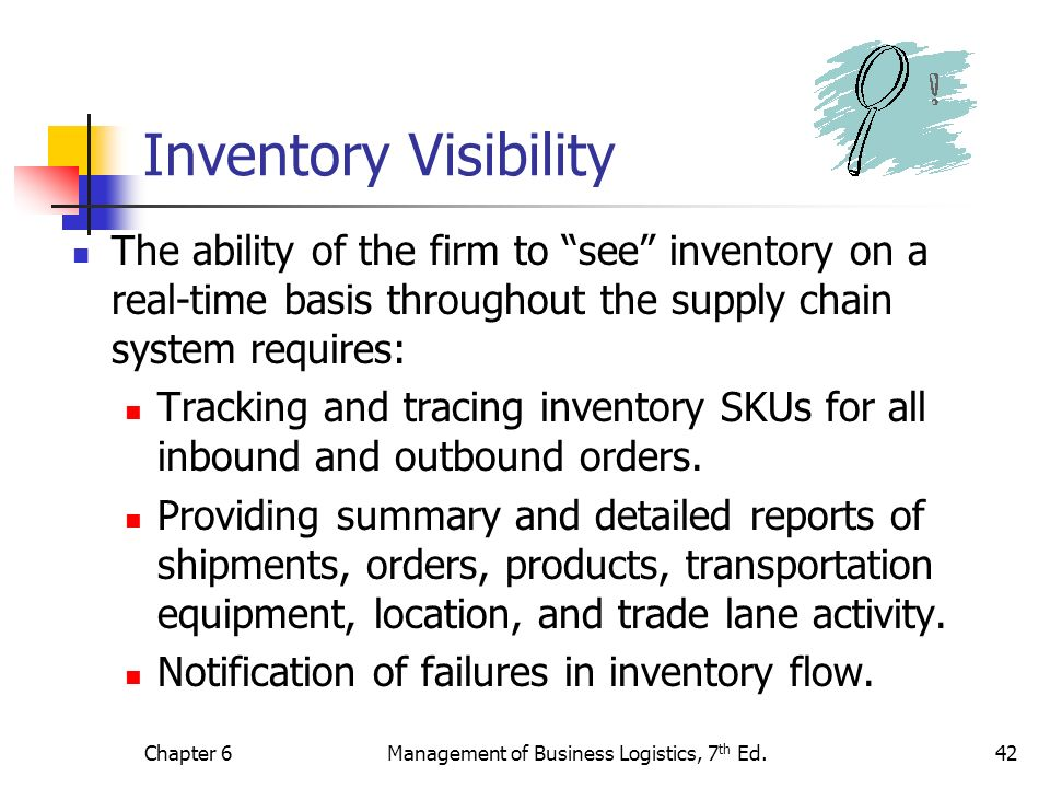 Chapter 6Management of Business Logistics, 7 th Ed.42 Inventory Visibility The ability of the firm to see inventory on a real-time basis throughout th