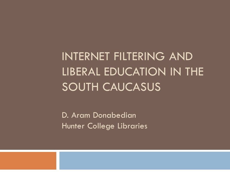 INTERNET FILTERING AND LIBERAL EDUCATION IN THE SOUTH CAUCASUS D.