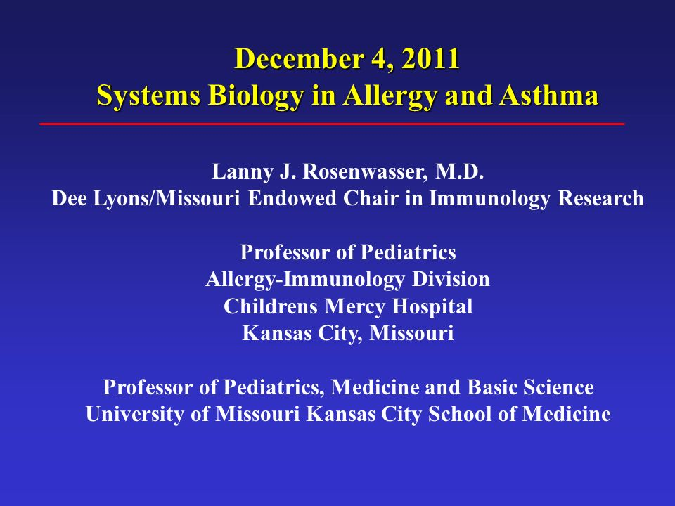 December 4, 2011 Systems Biology in Allergy and Asthma Lanny J. Rosenwasser, M.D. Dee Lyons/Missouri Endowed Chair in Immunology Research Professor of