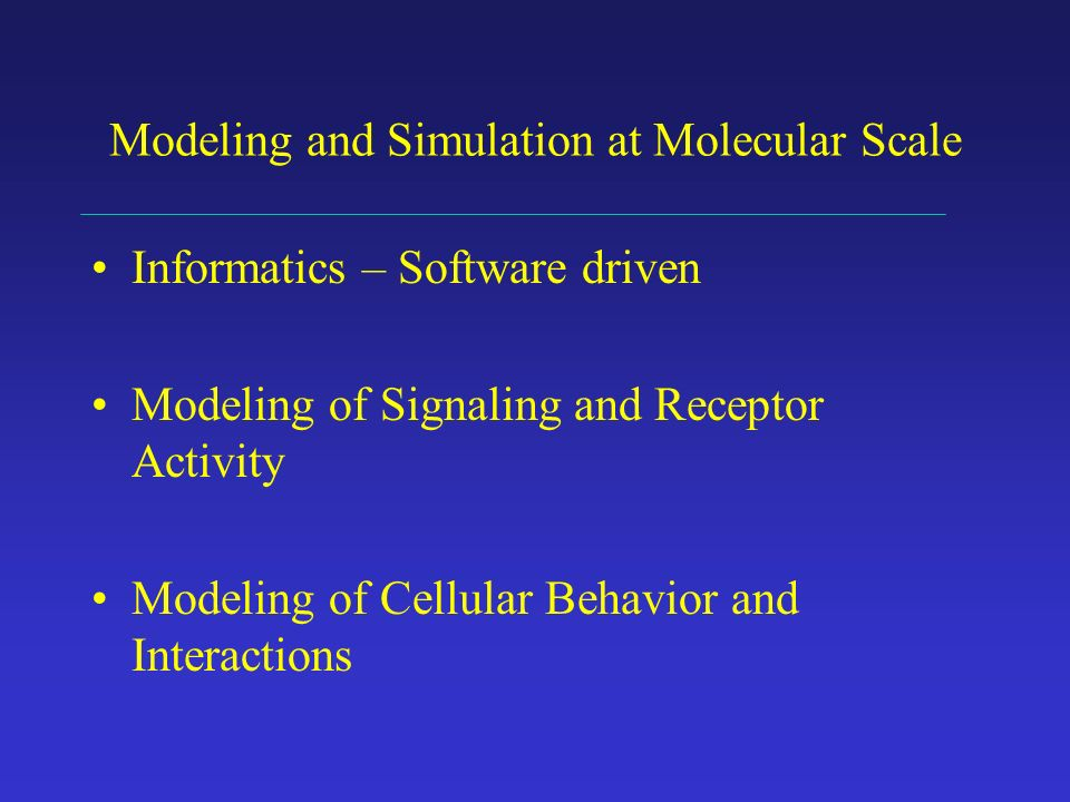 Modeling and Simulation at Molecular Scale Informatics – Software driven Modeling of Signaling and Receptor Activity Modeling of Cellular Behavior and Interactions