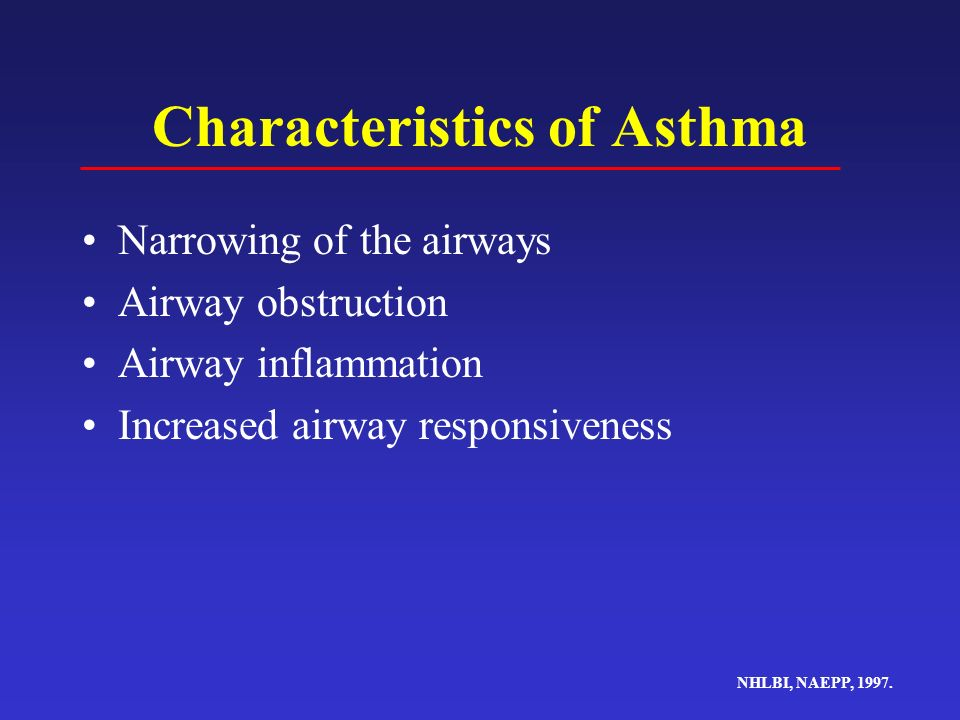 Characteristics of Asthma Narrowing of the airways Airway obstruction Airway inflammation Increased airway responsiveness NHLBI, NAEPP, 1997.