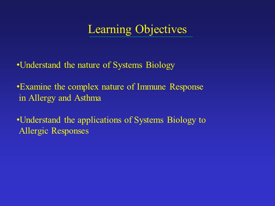 Learning Objectives Understand the nature of Systems Biology Examine the complex nature of Immune Response in Allergy and Asthma Understand the applications of Systems Biology to Allergic Responses