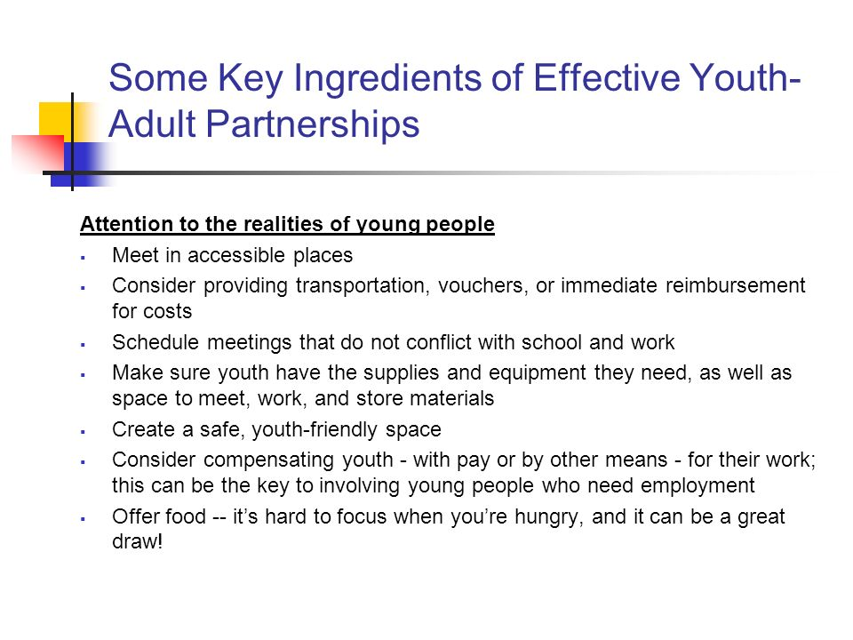 Some Key Ingredients of Effective Youth- Adult Partnerships Attention to the realities of young people Meet in accessible places Consider providing transportation, vouchers, or immediate reimbursement for costs Schedule meetings that do not conflict with school and work Make sure youth have the supplies and equipment they need, as well as space to meet, work, and store materials Create a safe, youth-friendly space Consider compensating youth - with pay or by other means - for their work; this can be the key to involving young people who need employment Offer food -- its hard to focus when youre hungry, and it can be a great draw!