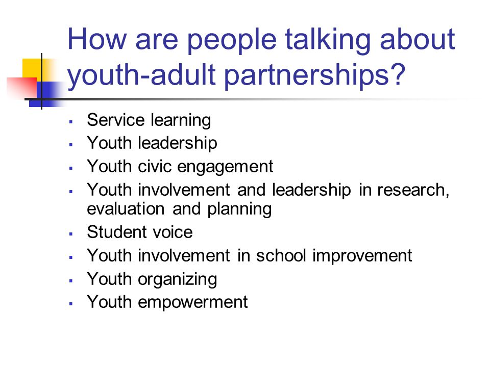 How are people talking about youth-adult partnerships? Service learning Youth leadership Youth civic engagement Youth involvement and leadership in re