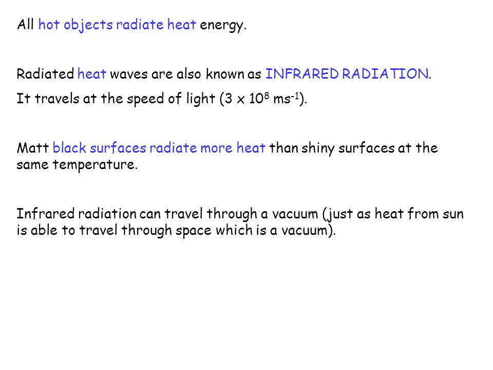 All hot objects radiate heat energy. Radiated heat waves are also known as INFRARED RADIATION. It travels at the speed of light (3 x 10 8 ms -1 ). Mat