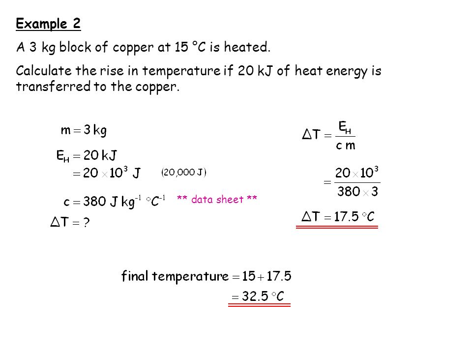 Example 2 A 3 kg block of copper at 15 °C is heated. Calculate the rise in temperature if 20 kJ of heat energy is transferred to the copper. ** data s