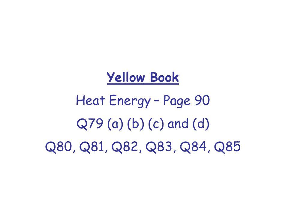 Yellow Book Heat Energy – Page 90 Q79 (a) (b) (c) and (d) Q80, Q81, Q82, Q83, Q84, Q85