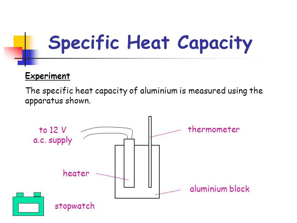 Specific Heat Capacity Experiment The specific heat capacity of aluminium is measured using the apparatus shown. thermometer aluminium block heater to