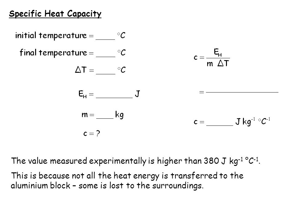 Specific Heat Capacity The value measured experimentally is higher than 380 J kg -1 °C -1. This is because not all the heat energy is transferred to t