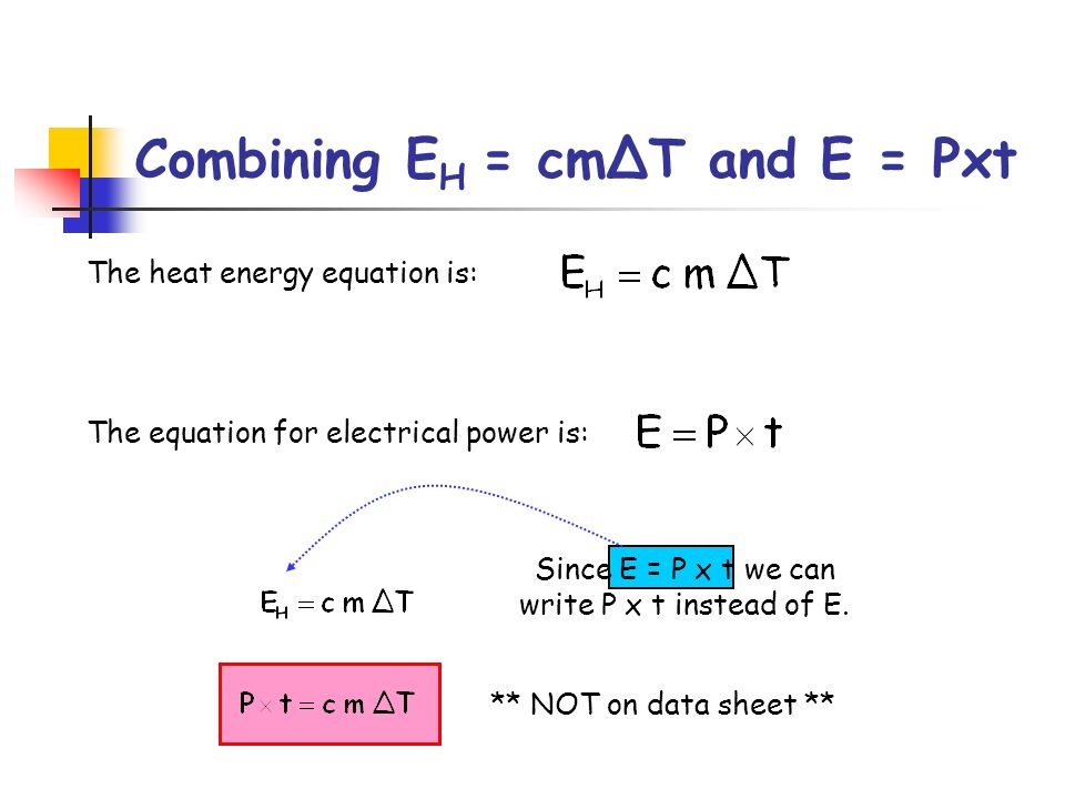 Since E = P x t we can write P x t instead of E. Combining E H = cmΔT and E = Pxt The heat energy equation is: The equation for electrical power is: *