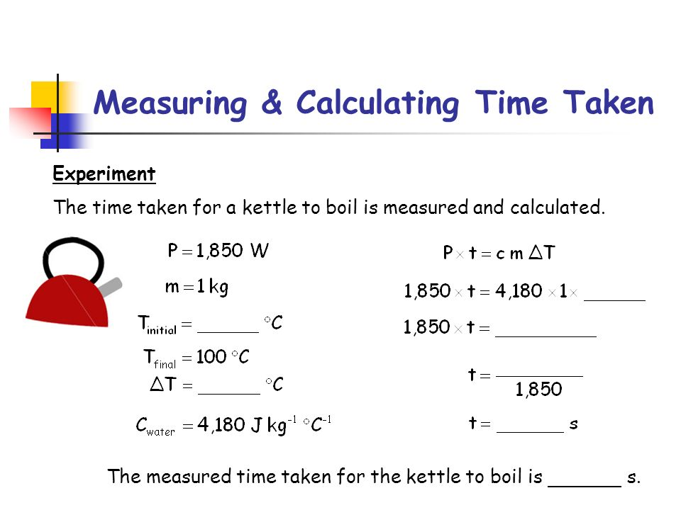 Measuring & Calculating Time Taken Experiment The time taken for a kettle to boil is measured and calculated. The measured time taken for the kettle t