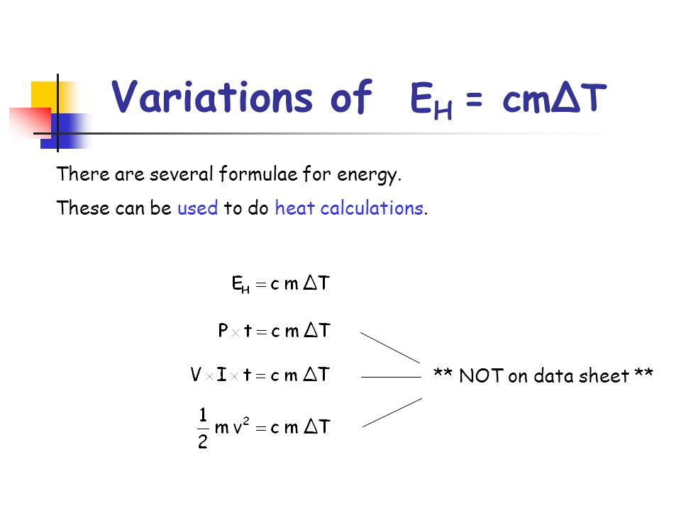 Variations of E H = cmΔT There are several formulae for energy. These can be used to do heat calculations. ** NOT on data sheet **