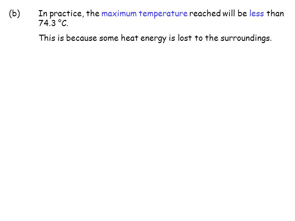 (b)In practice, the maximum temperature reached will be less than 74.3 °C. This is because some heat energy is lost to the surroundings.