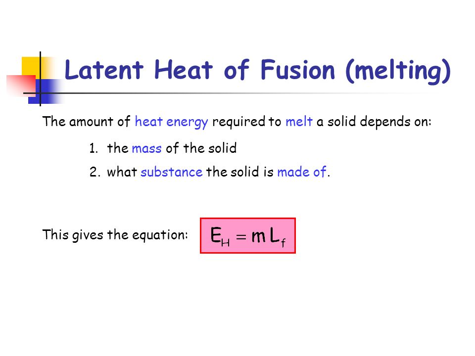 Latent Heat of Fusion (melting) The amount of heat energy required to melt a solid depends on: 1.the mass of the solid 2.what substance the solid is m
