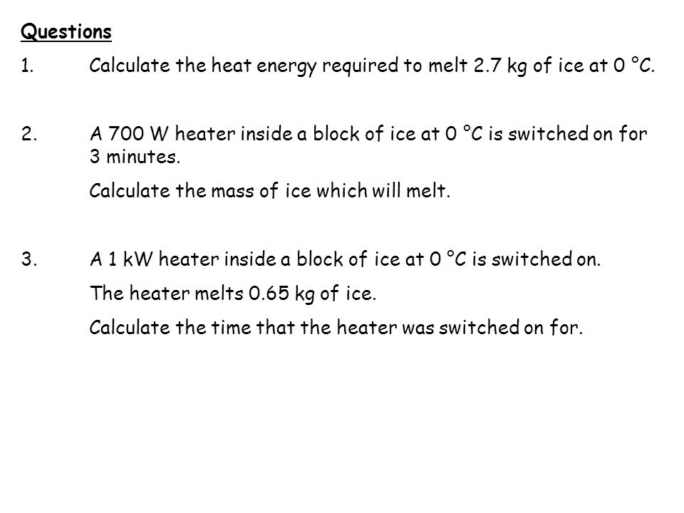 Questions 1. Calculate the heat energy required to melt 2.7 kg of ice at 0 °C. 2.A 700 W heater inside a block of ice at 0 °C is switched on for 3 min
