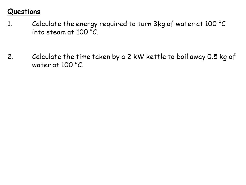 Questions 1.Calculate the energy required to turn 3kg of water at 100 °C into steam at 100 °C. 2.Calculate the time taken by a 2 kW kettle to boil awa
