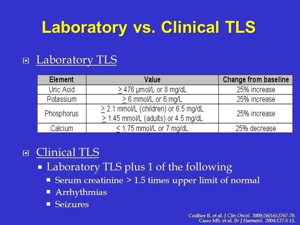 Laboratory TLS Clinical TLS Laboratory TLS plus 1 of the following Serum creatinine > 1.5 times upper limit of normal Arrhythmias Seizures Laboratory