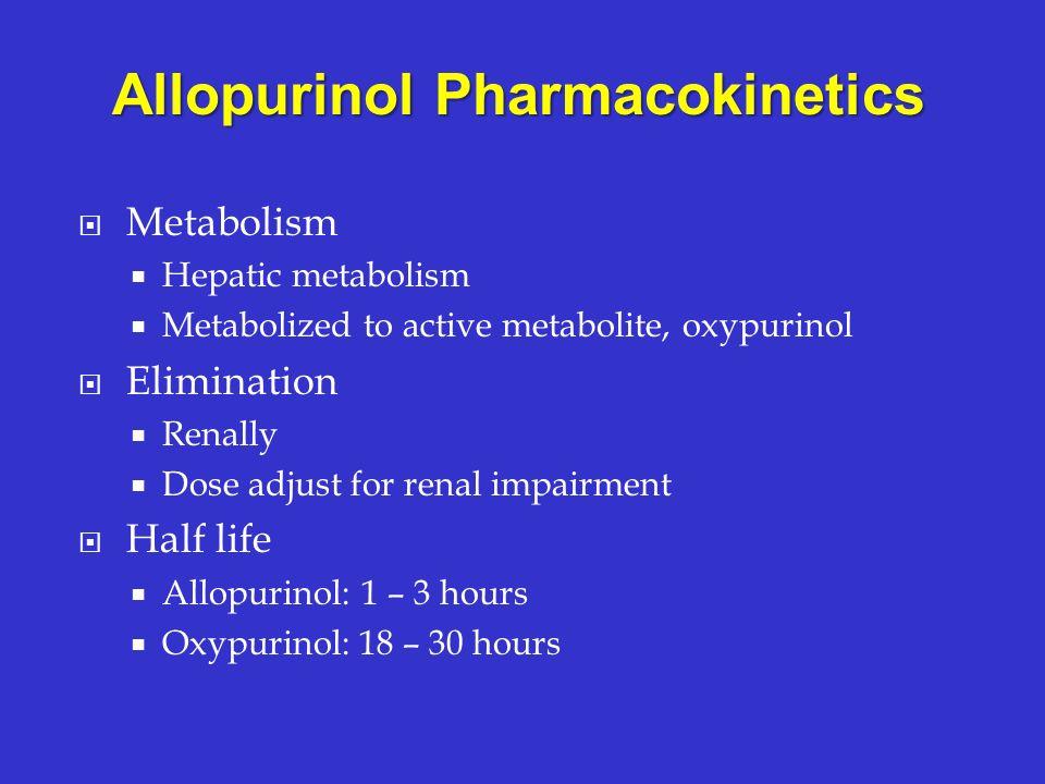 Metabolism Hepatic metabolism Metabolized to active metabolite, oxypurinol Elimination Renally Dose adjust for renal impairment Half life Allopurinol: