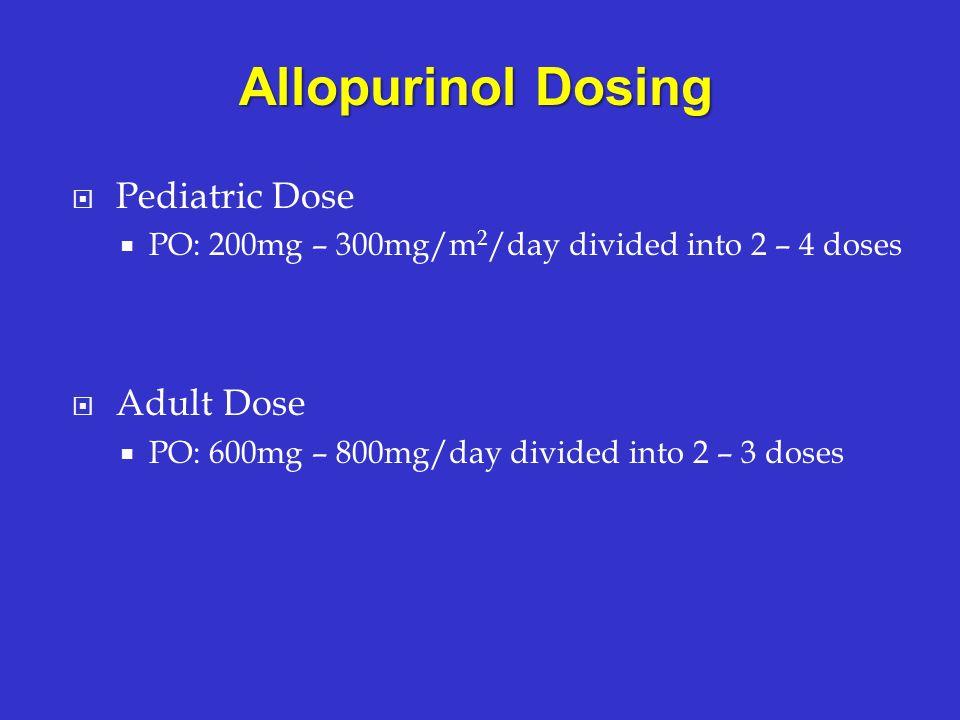 Pediatric Dose PO: 200mg – 300mg/m 2 /day divided into 2 – 4 doses Adult Dose PO: 600mg – 800mg/day divided into 2 – 3 doses Allopurinol Dosing