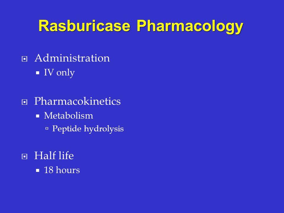 Administration IV only Pharmacokinetics Metabolism Peptide hydrolysis Half life 18 hours Rasburicase Pharmacology