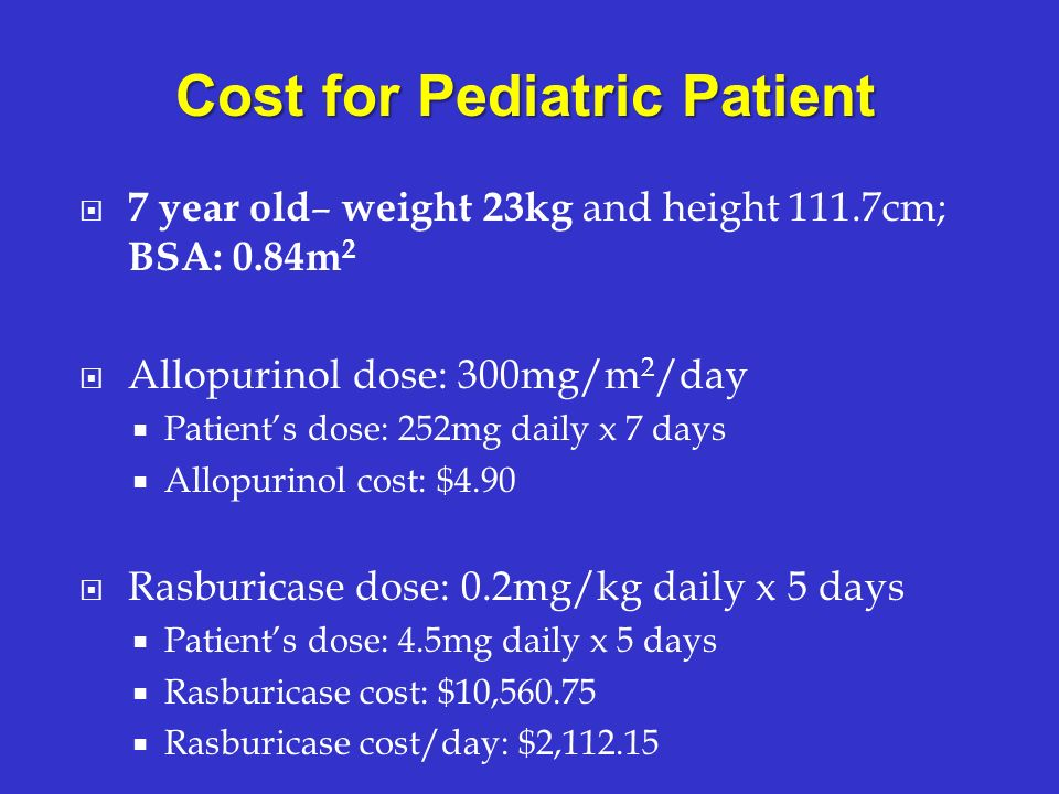 7 year old – weight 23kg and height 111.7cm; BSA: 0.84m 2 Allopurinol dose: 300mg/m 2 /day Patients dose: 252mg daily x 7 days Allopurinol cost: $4.90
