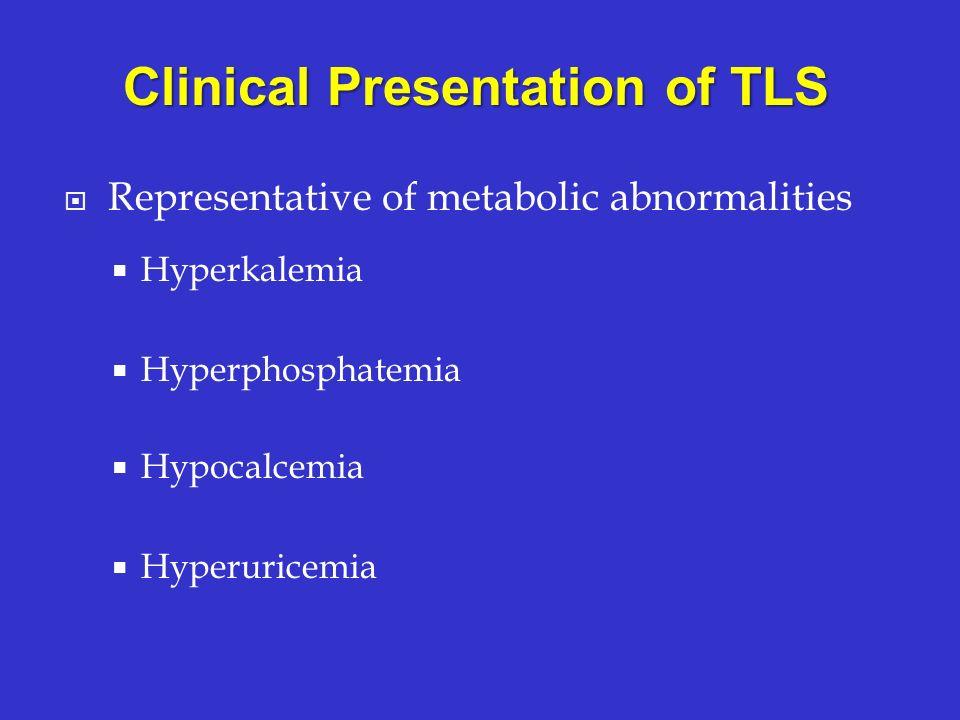 Representative of metabolic abnormalities Hyperkalemia Hyperphosphatemia Hypocalcemia Hyperuricemia Clinical Presentation of TLS