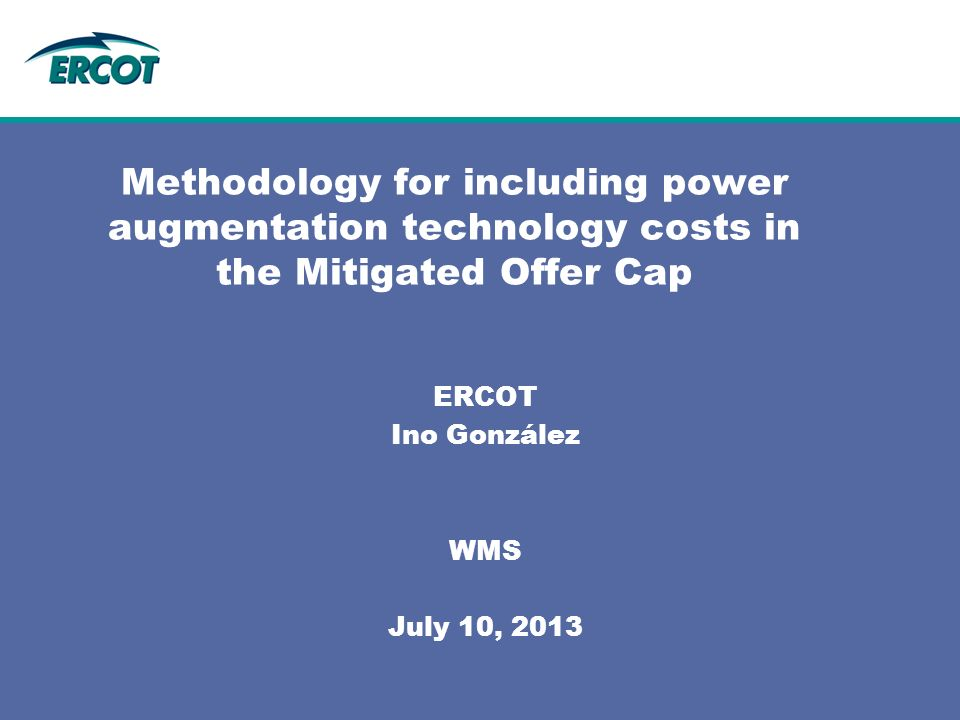 Methodology for including power augmentation technology costs in the Mitigated Offer Cap ERCOT Ino González WMS July 10, 2013