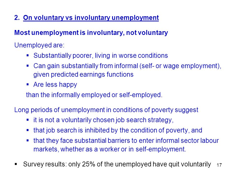 17 2.On voluntary vs involuntary unemployment Most unemployment is involuntary, not voluntary Unemployed are: Substantially poorer, living in worse co