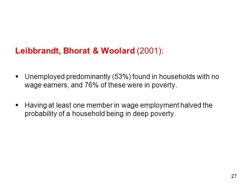 27 Leibbrandt, Bhorat & Woolard (2001): Unemployed predominantly (53%) found in households with no wage earners, and 76% of these were in poverty. Hav