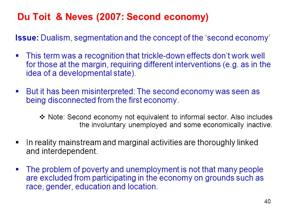 40 Du Toit & Neves (2007: Second economy) Issue: Dualism, segmentation and the concept of the second economy This term was a recognition that trickle-