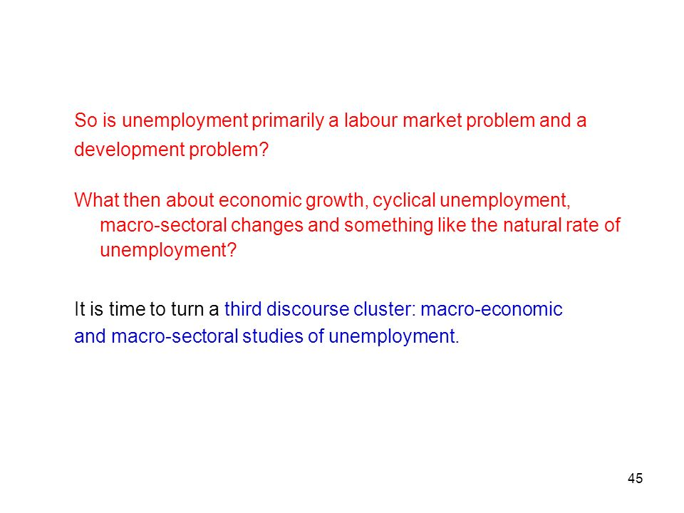 45 So is unemployment primarily a labour market problem and a development problem? What then about economic growth, cyclical unemployment, macro-secto
