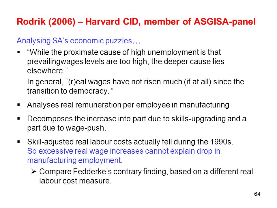 64 Rodrik (2006) – Harvard CID, member of ASGISA-panel Analysing SAs economic puzzles … While the proximate cause of high unemployment is that prevail