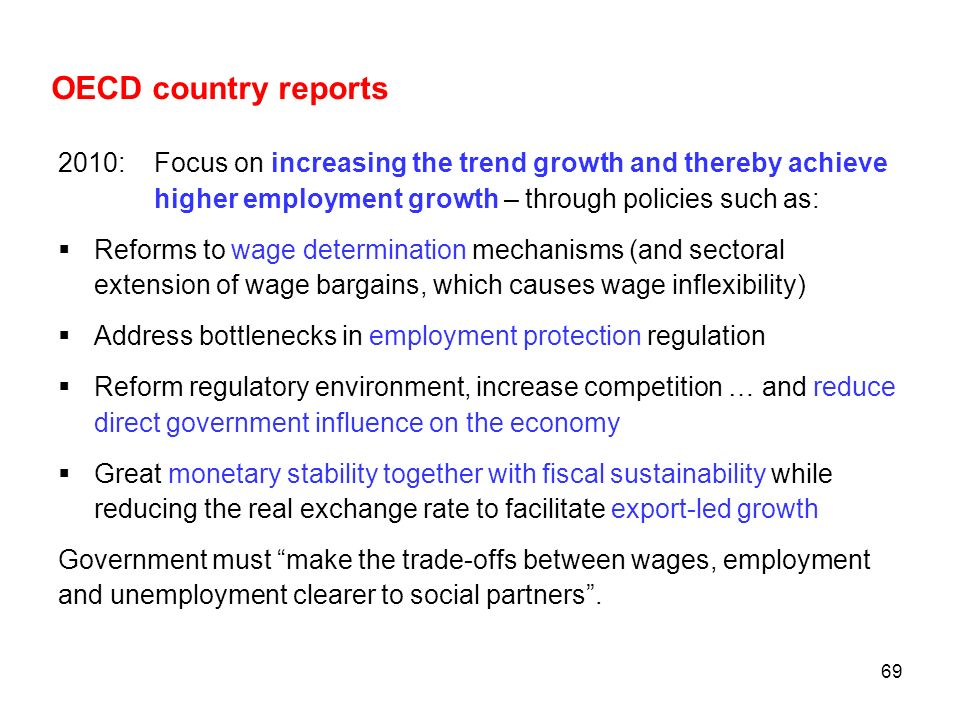 69 OECD country reports 2010: Focus on increasing the trend growth and thereby achieve higher employment growth – through policies such as: Reforms to