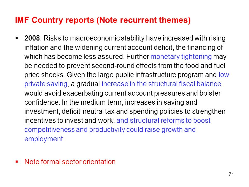 71 IMF Country reports (Note recurrent themes) 2008: Risks to macroeconomic stability have increased with rising inflation and the widening current ac