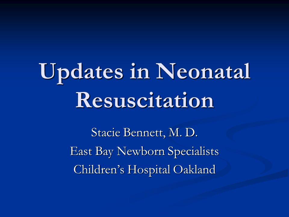 Updates in Neonatal Resuscitation Stacie Bennett, M. D. East Bay Newborn Specialists Childrens Hospital Oakland