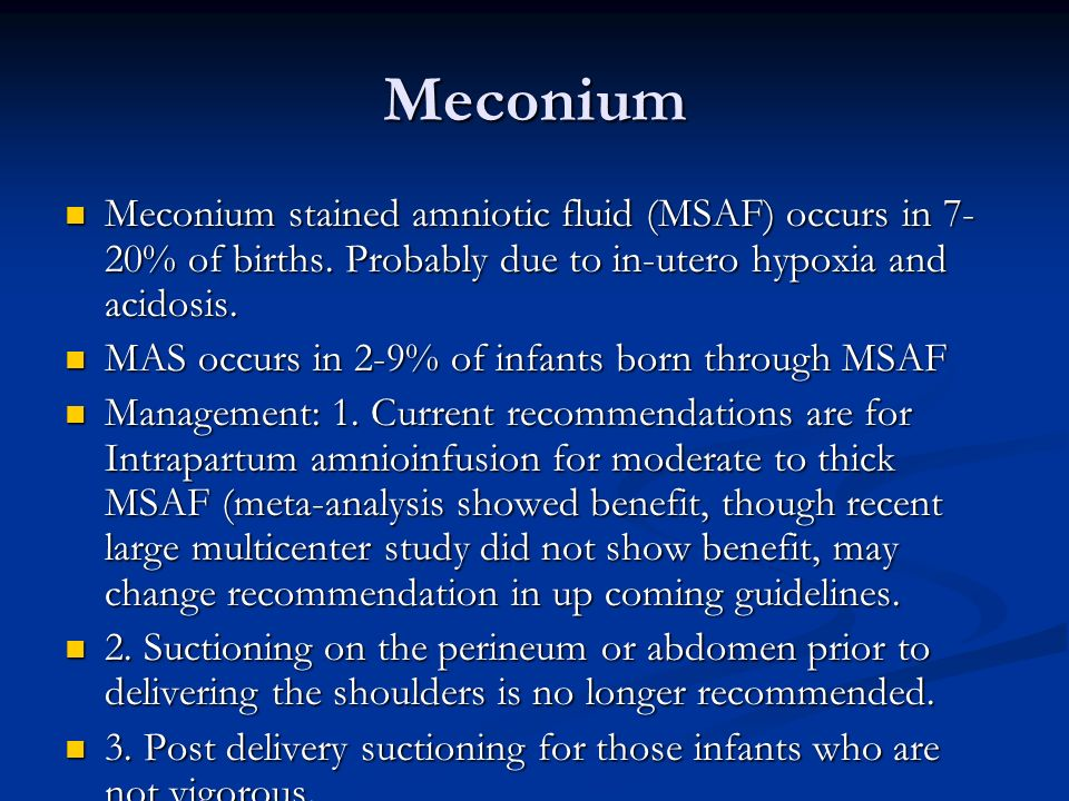 Meconium Meconium stained amniotic fluid (MSAF) occurs in 7- 20% of births. Probably due to in-utero hypoxia and acidosis. Meconium stained amniotic f