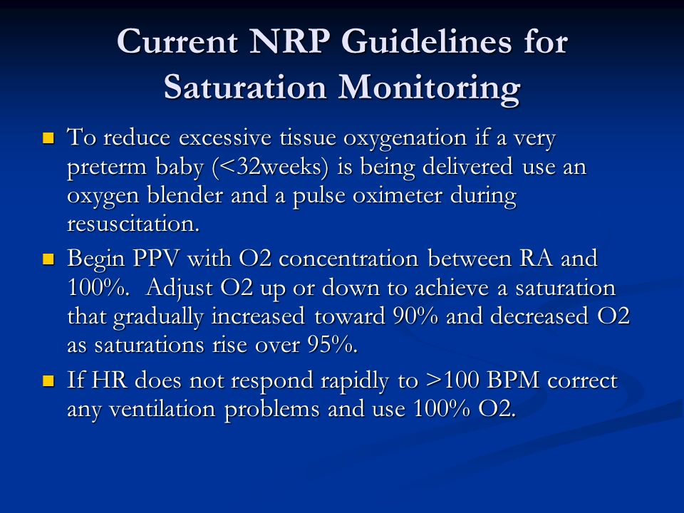 Current NRP Guidelines for Saturation Monitoring To reduce excessive tissue oxygenation if a very preterm baby (<32weeks) is being delivered use an ox