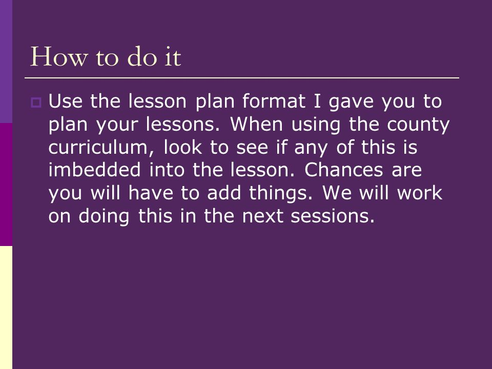How to do it Use the lesson plan format I gave you to plan your lessons.