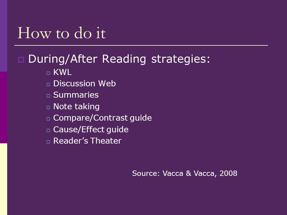 How to do it During/After Reading strategies: KWL Discussion Web Summaries Note taking Compare/Contrast guide Cause/Effect guide Readers Theater Source: Vacca & Vacca, 2008