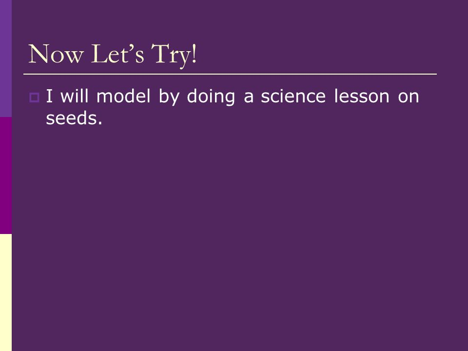 Now Lets Try! I will model by doing a science lesson on seeds.