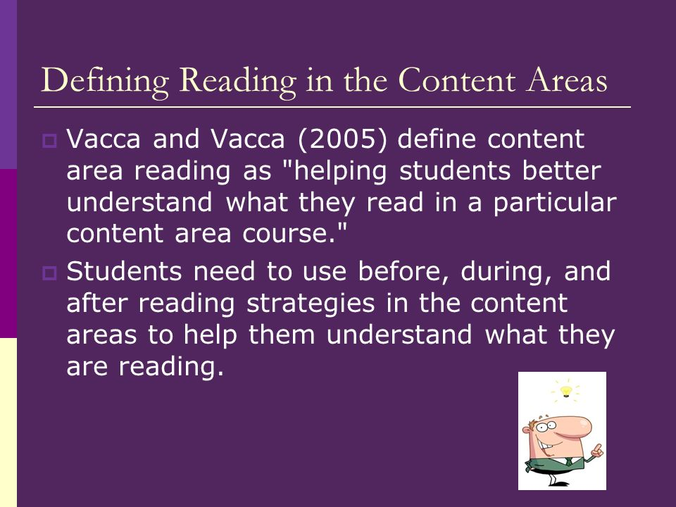 Defining Reading in the Content Areas Vacca and Vacca (2005) define content area reading as helping students better understand what they read in a particular content area course. Students need to use before, during, and after reading strategies in the content areas to help them understand what they are reading.