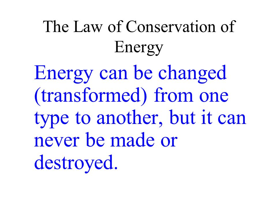 The Law of Conservation of Energy Energy can be changed (transformed) from one type to another, but it can never be made or destroyed.