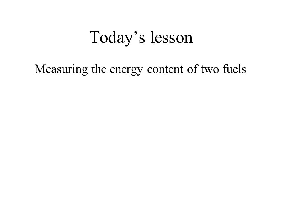 Todays lesson Measuring the energy content of two fuels You will move to the next experiment at the appropriate signal.