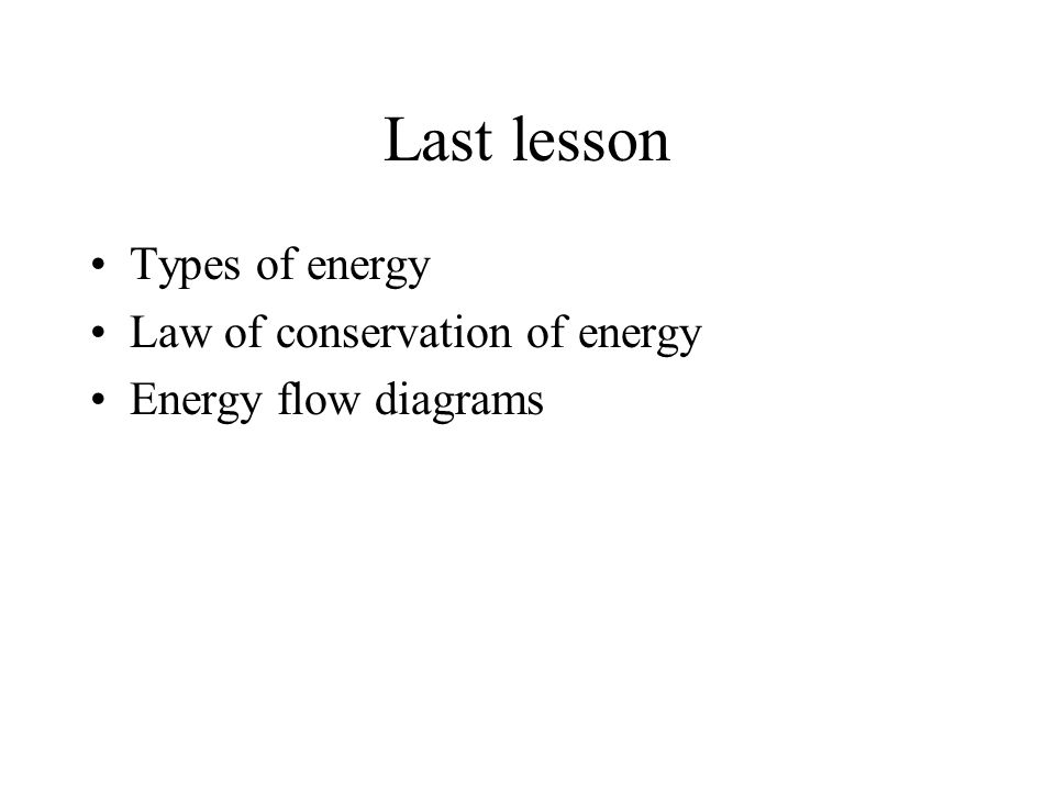 Last lesson Types of energy Law of conservation of energy Energy flow diagrams