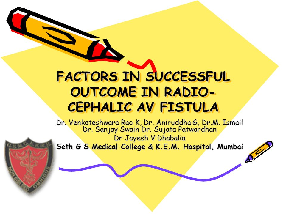 FACTORS IN SUCCESSFUL OUTCOME IN RADIO- CEPHALIC AV FISTULA Dr. Venkateshwara Rao K, Dr. Aniruddha G, Dr.M. Ismail Dr. Sanjay Swain Dr. Sujata Patward