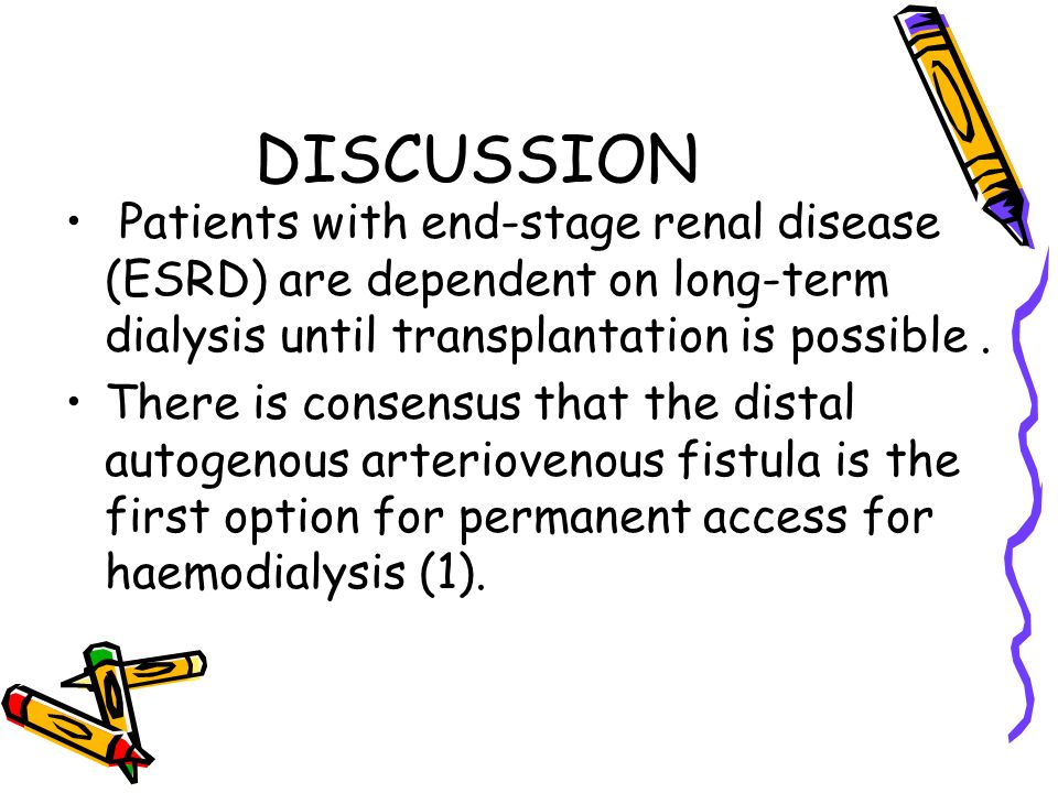 DISCUSSION Patients with end-stage renal disease (ESRD) are dependent on long-term dialysis until transplantation is possible. There is consensus that