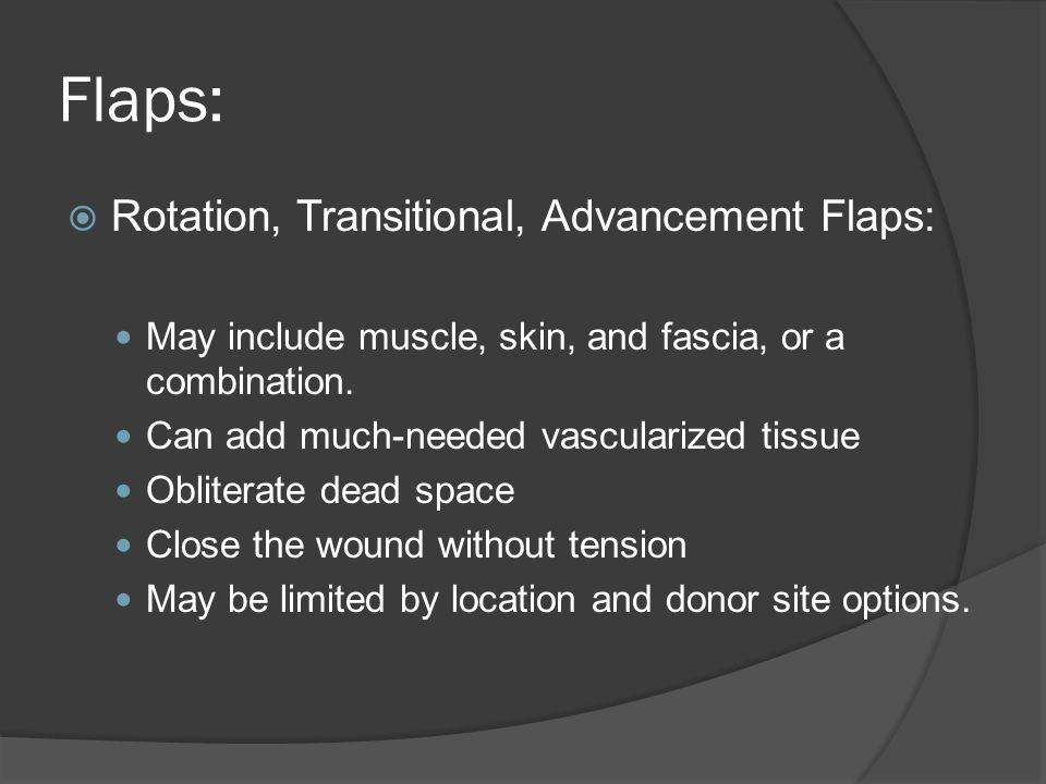 Flaps: Rotation, Transitional, Advancement Flaps: May include muscle, skin, and fascia, or a combination. Can add much-needed vascularized tissue Obli