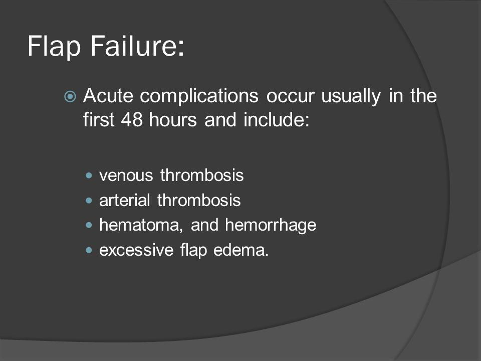 Flap Failure: Acute complications occur usually in the first 48 hours and include: venous thrombosis arterial thrombosis hematoma, and hemorrhage exce