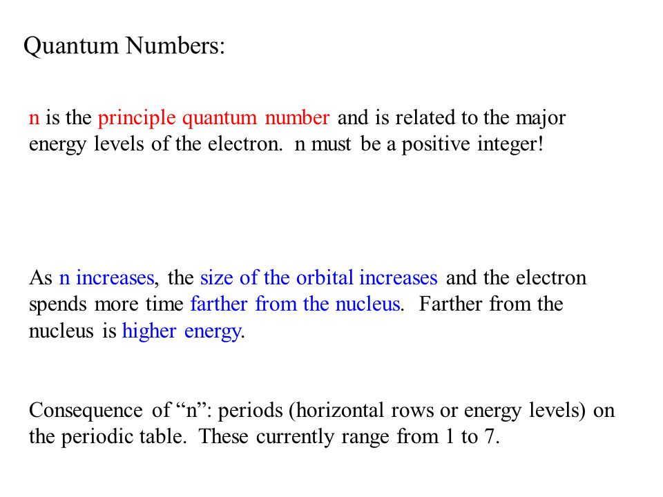 Quantum Numbers: n is the principle quantum number and is related to the major energy levels of the electron. n must be a positive integer! As n incre